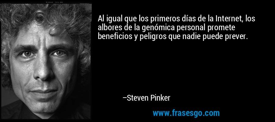 Al igual que los primeros días de la Internet, los albores de la genómica personal promete beneficios y peligros que nadie puede prever. – Steven Pinker