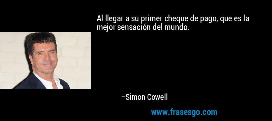 Al llegar a su primer cheque de pago, que es la mejor sensación del mundo. – Simon Cowell