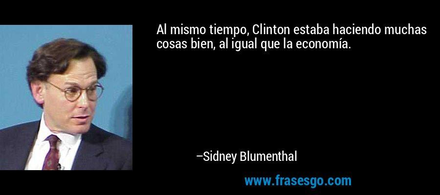 Al mismo tiempo, Clinton estaba haciendo muchas cosas bien, al igual que la economía. – Sidney Blumenthal
