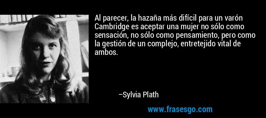 Al parecer, la hazaña más difícil para un varón Cambridge es aceptar una mujer no sólo como sensación, no sólo como pensamiento, pero como la gestión de un complejo, entretejido vital de ambos. – Sylvia Plath
