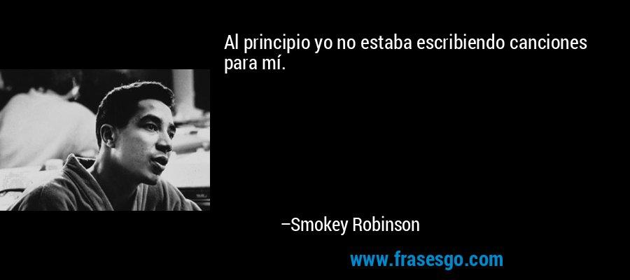 Al principio yo no estaba escribiendo canciones para mí. – Smokey Robinson