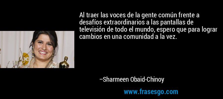 Al traer las voces de la gente común frente a desafíos extraordinarios a las pantallas de televisión de todo el mundo, espero que para lograr cambios en una comunidad a la vez. – Sharmeen Obaid-Chinoy