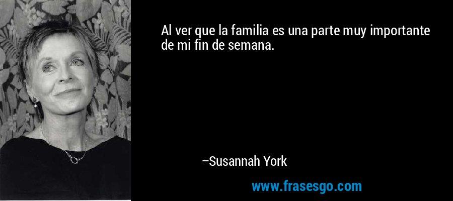 Al ver que la familia es una parte muy importante de mi fin de semana. – Susannah York
