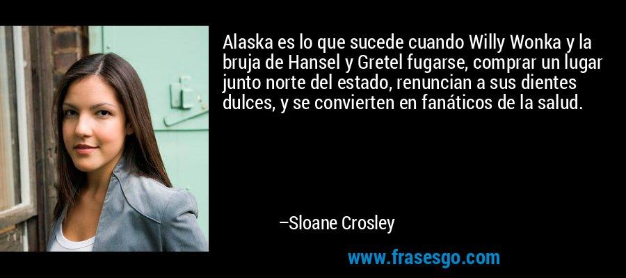 Alaska es lo que sucede cuando Willy Wonka y la bruja de Hansel y Gretel fugarse, comprar un lugar junto norte del estado, renuncian a sus dientes dulces, y se convierten en fanáticos de la salud. – Sloane Crosley