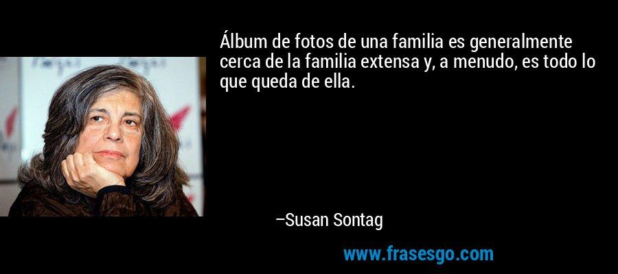 Álbum de fotos de una familia es generalmente cerca de la familia extensa y, a menudo, es todo lo que queda de ella. – Susan Sontag