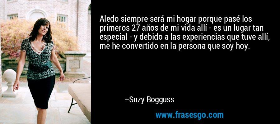 Aledo siempre será mi hogar porque pasé los primeros 27 años de mi vida allí - es un lugar tan especial - y debido a las experiencias que tuve allí, me he convertido en la persona que soy hoy. – Suzy Bogguss