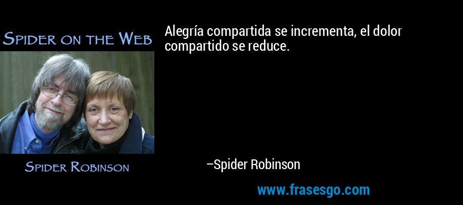 Alegría compartida se incrementa, el dolor compartido se reduce. – Spider Robinson