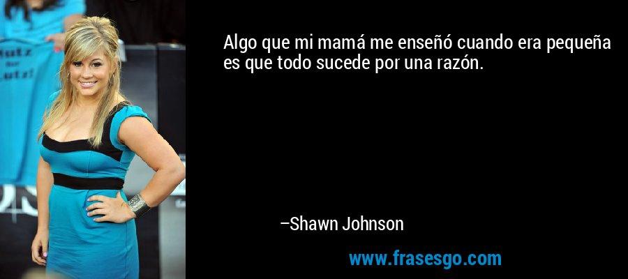 Algo que mi mamá me enseñó cuando era pequeña es que todo sucede por una razón. – Shawn Johnson