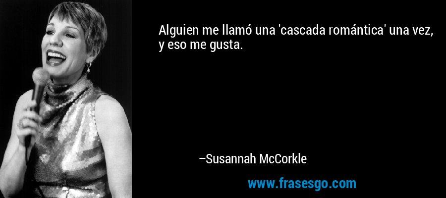 Alguien me llamó una 'cascada romántica' una vez, y eso me gusta. – Susannah McCorkle