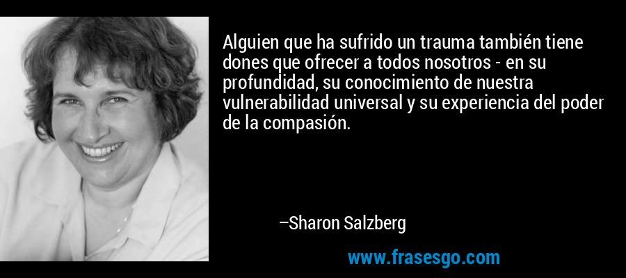 Alguien que ha sufrido un trauma también tiene dones que ofrecer a todos nosotros - en su profundidad, su conocimiento de nuestra vulnerabilidad universal y su experiencia del poder de la compasión. – Sharon Salzberg