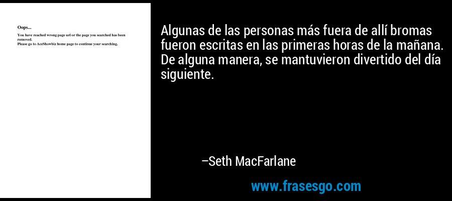 Algunas de las personas más fuera de allí bromas fueron escritas en las primeras horas de la mañana. De alguna manera, se mantuvieron divertido del día siguiente. – Seth MacFarlane
