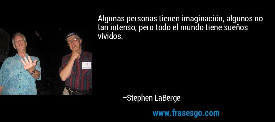 Algunas personas tienen imaginación, algunos no tan intenso, pero todo el mundo tiene sueños vívidos. – Stephen LaBerge