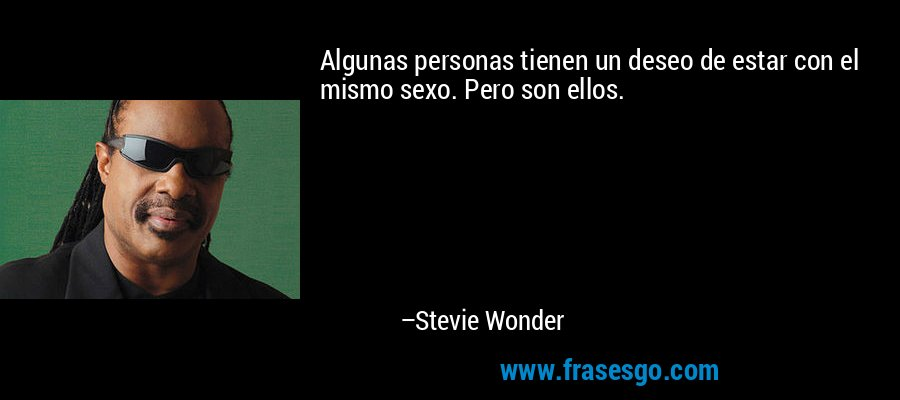 Algunas personas tienen un deseo de estar con el mismo sexo. Pero son ellos. – Stevie Wonder