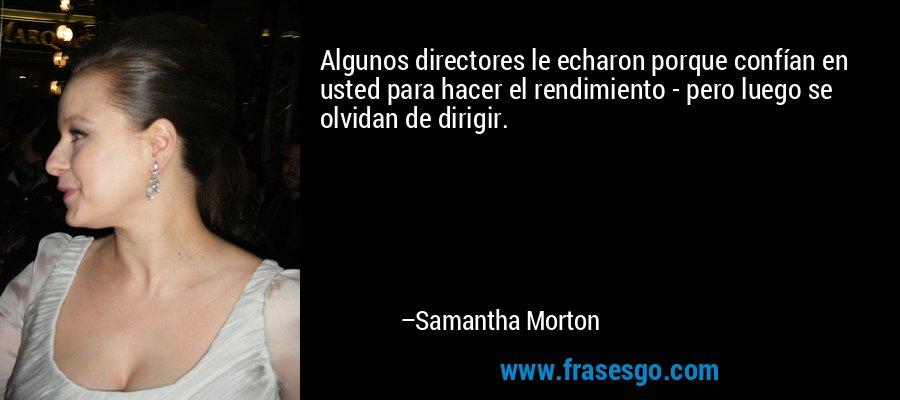 Algunos directores le echaron porque confían en usted para hacer el rendimiento - pero luego se olvidan de dirigir. – Samantha Morton