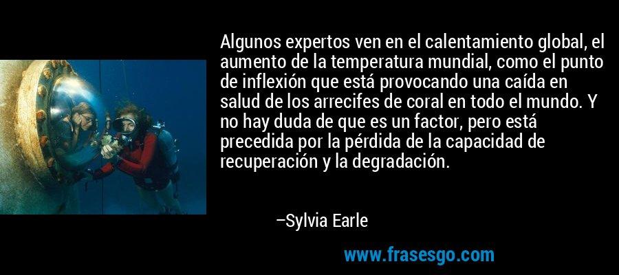 Algunos expertos ven en el calentamiento global, el aumento de la temperatura mundial, como el punto de inflexión que está provocando una caída en salud de los arrecifes de coral en todo el mundo. Y no hay duda de que es un factor, pero está precedida por la pérdida de la capacidad de recuperación y la degradación. – Sylvia Earle