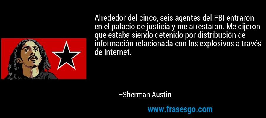 Alrededor del cinco, seis agentes del FBI entraron en el palacio de justicia y me arrestaron. Me dijeron que estaba siendo detenido por distribución de información relacionada con los explosivos a través de Internet. – Sherman Austin