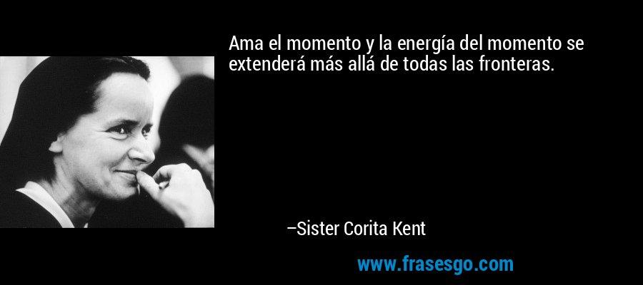 Ama el momento y la energía del momento se extenderá más allá de todas las fronteras. – Sister Corita Kent