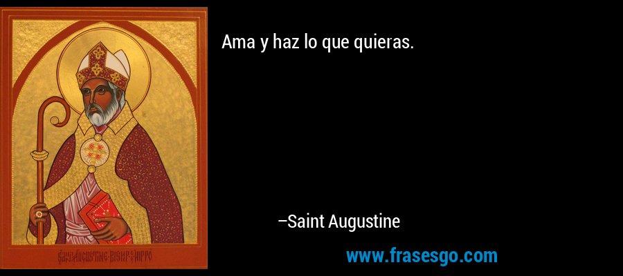 Ama y haz lo que quieras. – Saint Augustine