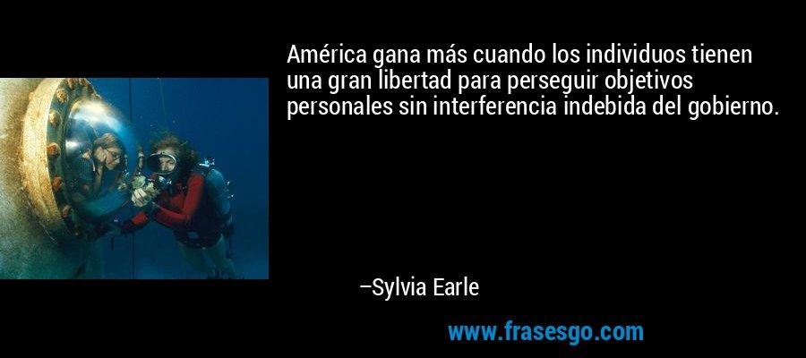 América gana más cuando los individuos tienen una gran libertad para perseguir objetivos personales sin interferencia indebida del gobierno. – Sylvia Earle