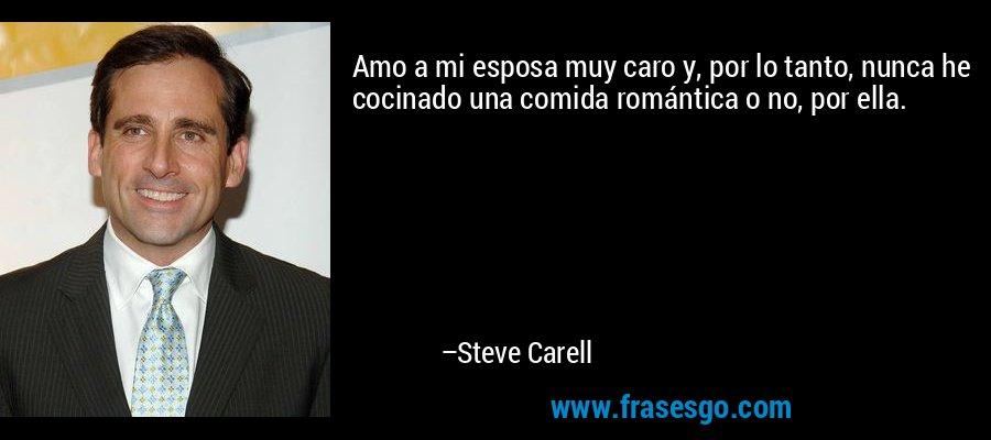Amo a mi esposa muy caro y, por lo tanto, nunca he cocinado una comida romántica o no, por ella. – Steve Carell