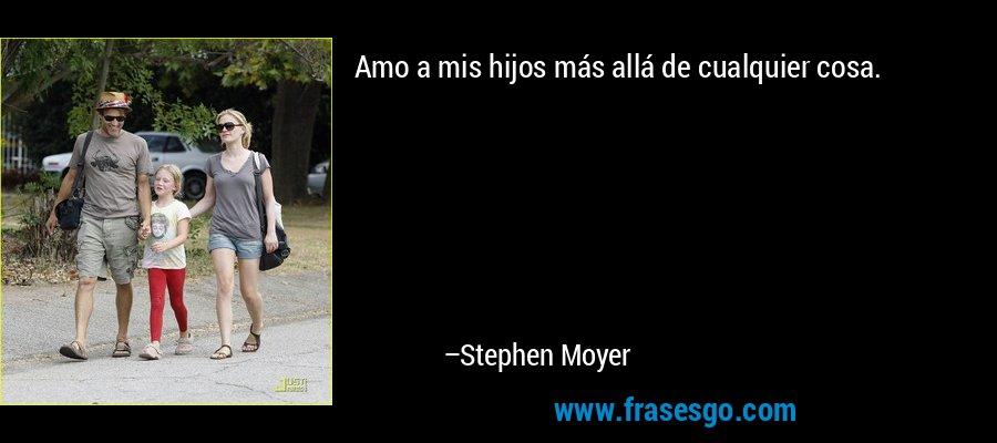 Amo a mis hijos más allá de cualquier cosa. – Stephen Moyer