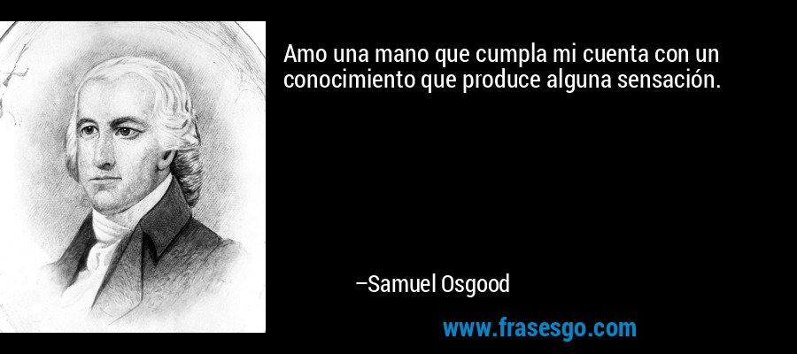 Amo una mano que cumpla mi cuenta con un conocimiento que produce alguna sensación. – Samuel Osgood