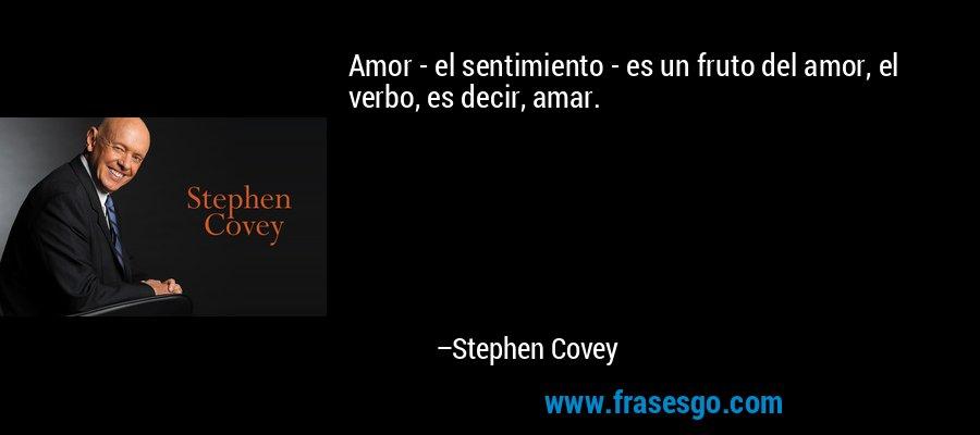 Amor - el sentimiento - es un fruto del amor, el verbo, es decir, amar. – Stephen Covey