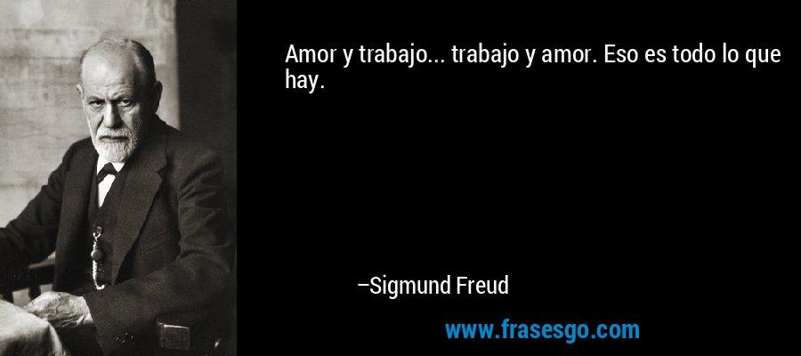 Amor y trabajo... trabajo y amor. Eso es todo lo que hay. – Sigmund Freud
