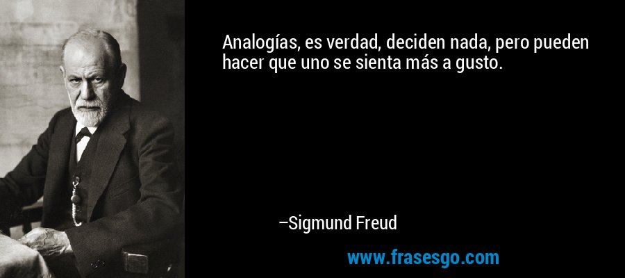 Analogías, es verdad, deciden nada, pero pueden hacer que uno se sienta más a gusto. – Sigmund Freud
