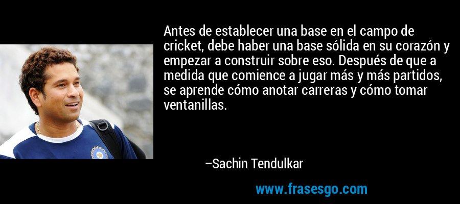 Antes de establecer una base en el campo de cricket, debe haber una base sólida en su corazón y empezar a construir sobre eso. Después de que a medida que comience a jugar más y más partidos, se aprende cómo anotar carreras y cómo tomar ventanillas. – Sachin Tendulkar
