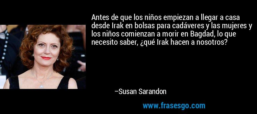 Antes de que los niños empiezan a llegar a casa desde Irak en bolsas para cadáveres y las mujeres y los niños comienzan a morir en Bagdad, lo que necesito saber, ¿qué Irak hacen a nosotros? – Susan Sarandon
