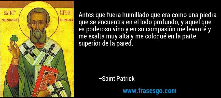 Antes que fuera humillado que era como una piedra que se encuentra en el lodo profundo, y aquel que es poderoso vino y en su compasión me levanté y me exalta muy alta y me coloqué en la parte superior de la pared. – Saint Patrick