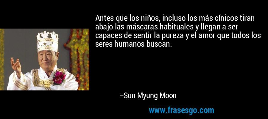 Antes que los niños, incluso los más cínicos tiran abajo las máscaras habituales y llegan a ser capaces de sentir la pureza y el amor que todos los seres humanos buscan. – Sun Myung Moon