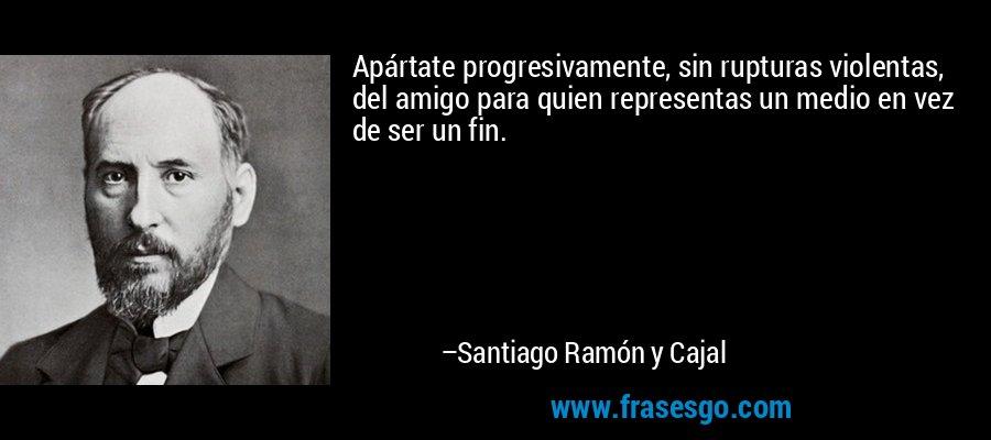 Apártate progresivamente, sin rupturas violentas, del amigo para quien representas un medio en vez de ser un fin. – Santiago Ramón y Cajal