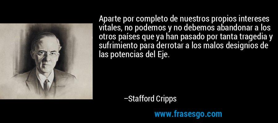 Aparte por completo de nuestros propios intereses vitales, no podemos y no debemos abandonar a los otros países que ya han pasado por tanta tragedia y sufrimiento para derrotar a los malos designios de las potencias del Eje. – Stafford Cripps