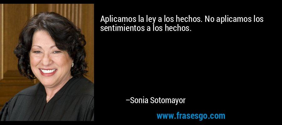 Aplicamos la ley a los hechos. No aplicamos los sentimientos a los hechos. – Sonia Sotomayor