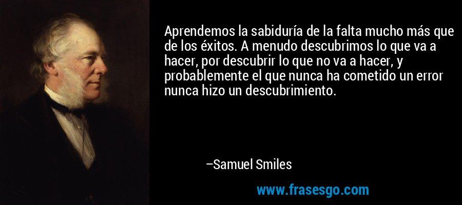 Aprendemos la sabiduría de la falta mucho más que de los éxitos. A menudo descubrimos lo que va a hacer, por descubrir lo que no va a hacer, y probablemente el que nunca ha cometido un error nunca hizo un descubrimiento. – Samuel Smiles