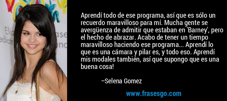 Aprendí todo de ese programa, así que es sólo un recuerdo maravilloso para mí. Mucha gente se avergüenza de admitir que estaban en 'Barney', pero el hecho de abrazar. Acabo de tener un tiempo maravilloso haciendo ese programa... Aprendí lo que es una cámara y pilar es, y todo eso. Aprendí mis modales también, así que supongo que es una buena cosa! – Selena Gomez