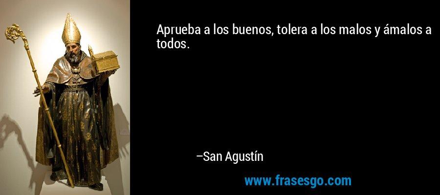 Aprueba a los buenos, tolera a los malos y ámalos a todos. – San Agustín