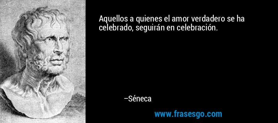 Aquellos a quienes el amor verdadero se ha celebrado, seguirán en celebración. – Séneca