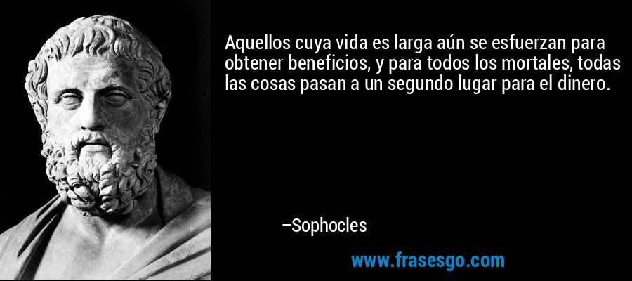 Aquellos cuya vida es larga aún se esfuerzan para obtener beneficios, y para todos los mortales, todas las cosas pasan a un segundo lugar para el dinero. – Sophocles