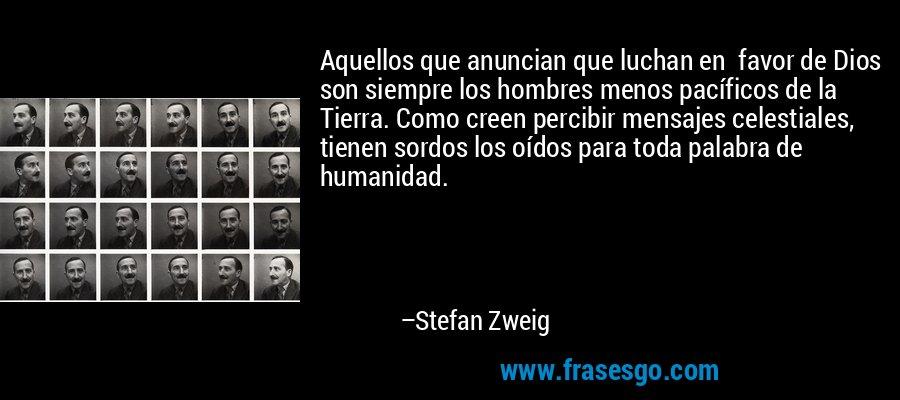 Aquellos que anuncian que luchan en  favor de Dios son siempre los hombres menos pacíficos de la Tierra. Como creen percibir mensajes celestiales, tienen sordos los oídos para toda palabra de humanidad. – Stefan Zweig