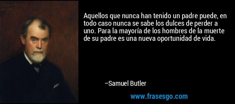 Aquellos que nunca han tenido un padre puede, en todo caso nunca se sabe los dulces de perder a uno. Para la mayoría de los hombres de la muerte de su padre es una nueva oportunidad de vida. – Samuel Butler