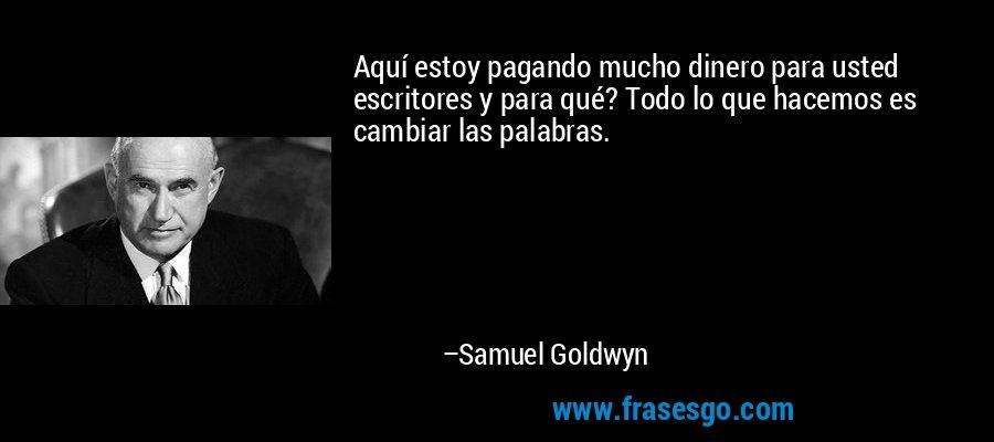 Aquí estoy pagando mucho dinero para usted escritores y para qué? Todo lo que hacemos es cambiar las palabras. – Samuel Goldwyn
