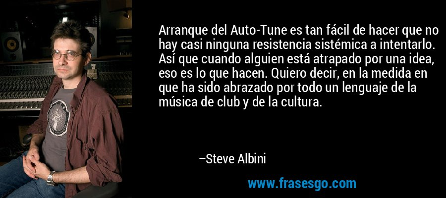 Arranque del Auto-Tune es tan fácil de hacer que no hay casi ninguna resistencia sistémica a intentarlo. Así que cuando alguien está atrapado por una idea, eso es lo que hacen. Quiero decir, en la medida en que ha sido abrazado por todo un lenguaje de la música de club y de la cultura. – Steve Albini