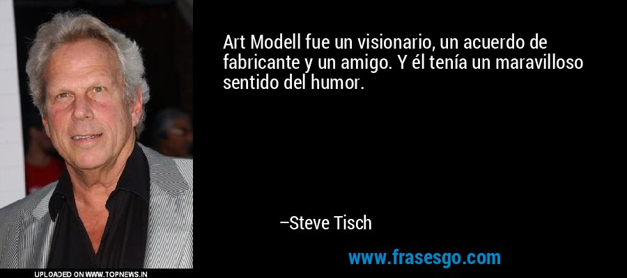 Art Modell fue un visionario, un acuerdo de fabricante y un amigo. Y él tenía un maravilloso sentido del humor. – Steve Tisch