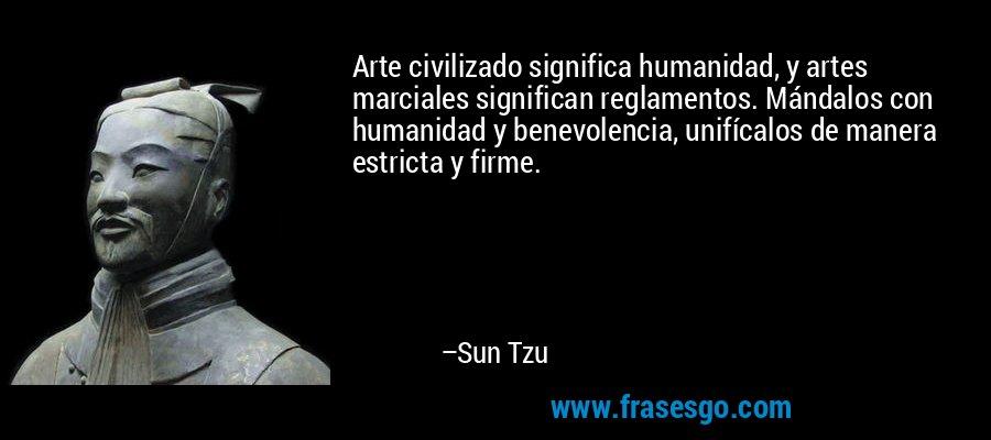 Arte civilizado significa humanidad, y artes marciales significan reglamentos. Mándalos con humanidad y benevolencia, unifícalos de manera estricta y firme. – Sun Tzu