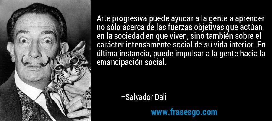 Arte progresiva puede ayudar a la gente a aprender no sólo acerca de las fuerzas objetivas que actúan en la sociedad en que viven, sino también sobre el carácter intensamente social de su vida interior. En última instancia, puede impulsar a la gente hacia la emancipación social. – Salvador Dali