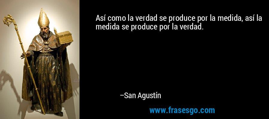Así como la verdad se produce por la medida, así la medida se produce por la verdad. – San Agustín