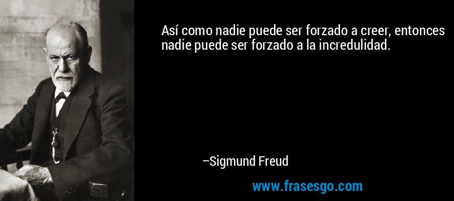 Así como nadie puede ser forzado a creer, entonces nadie puede ser forzado a la incredulidad. – Sigmund Freud